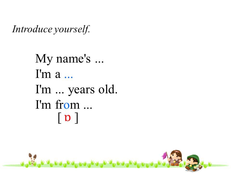 My name s ... I m a ... I m ... years old. I m from ... [ ] ɒ